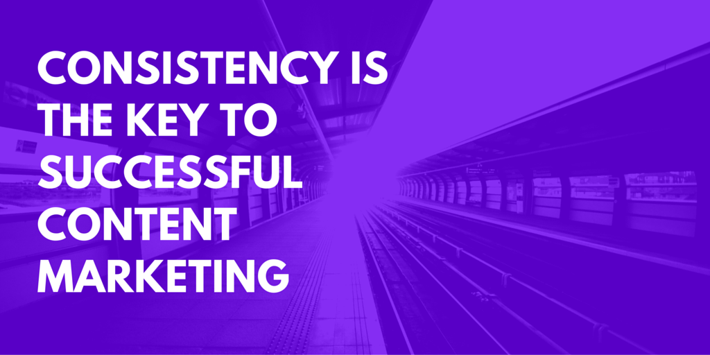 Consistency is the key to successful content marketing